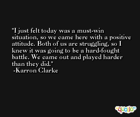 I just felt today was a must-win situation, so we came here with a positive attitude. Both of us are struggling, so I knew it was going to be a hard-fought battle. We came out and played harder than they did. -Karron Clarke