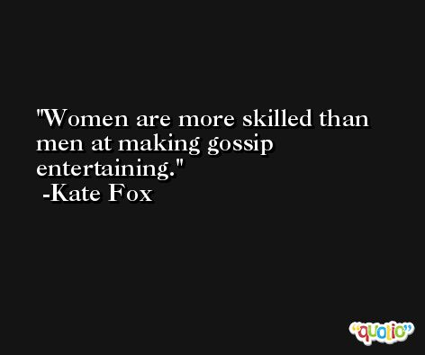 Women are more skilled than men at making gossip entertaining. -Kate Fox