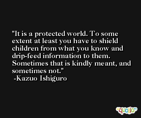 It is a protected world. To some extent at least you have to shield children from what you know and drip-feed information to them. Sometimes that is kindly meant, and sometimes not. -Kazuo Ishiguro