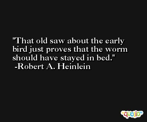 That old saw about the early bird just proves that the worm should have stayed in bed. -Robert A. Heinlein