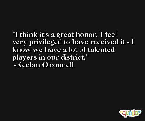 I think it's a great honor. I feel very privileged to have received it - I know we have a lot of talented players in our district. -Keelan O'connell