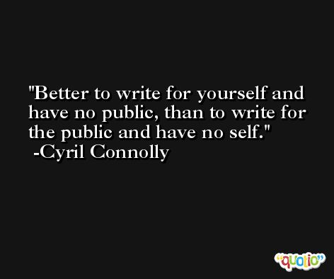 Better to write for yourself and have no public, than to write for the public and have no self. -Cyril Connolly