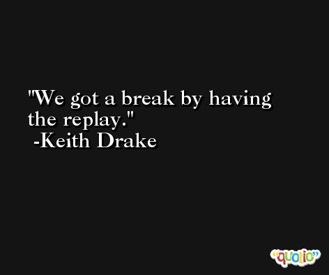 We got a break by having the replay. -Keith Drake