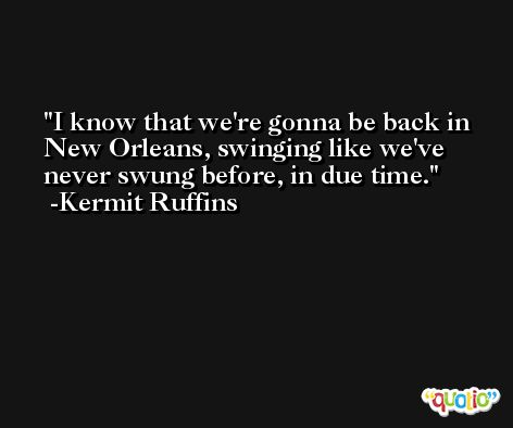 I know that we're gonna be back in New Orleans, swinging like we've never swung before, in due time. -Kermit Ruffins