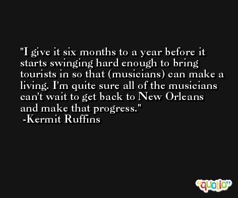 I give it six months to a year before it starts swinging hard enough to bring tourists in so that (musicians) can make a living. I'm quite sure all of the musicians can't wait to get back to New Orleans and make that progress. -Kermit Ruffins
