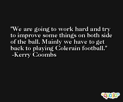 We are going to work hard and try to improve some things on both side of the ball. Mainly we have to get back to playing Colerain football. -Kerry Coombs