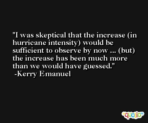 I was skeptical that the increase (in hurricane intensity) would be sufficient to observe by now ... (but) the increase has been much more than we would have guessed. -Kerry Emanuel