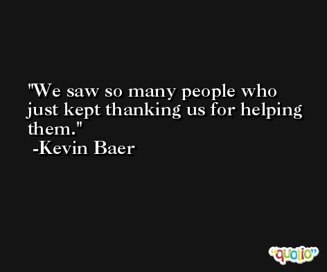 We saw so many people who just kept thanking us for helping them. -Kevin Baer