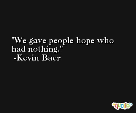 We gave people hope who had nothing. -Kevin Baer
