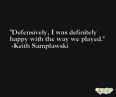 Defensively, I was definitely happy with the way we played. -Keith Samplawski