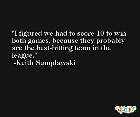 I figured we had to score 10 to win both games, because they probably are the best-hitting team in the league. -Keith Samplawski