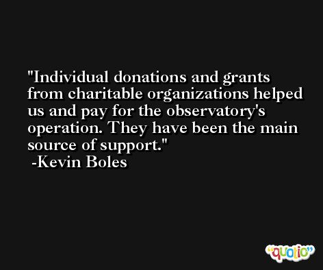 Individual donations and grants from charitable organizations helped us and pay for the observatory's operation. They have been the main source of support. -Kevin Boles