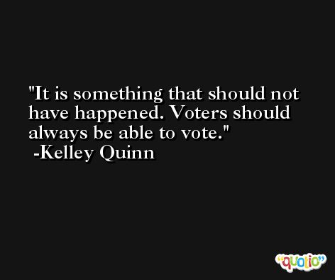 It is something that should not have happened. Voters should always be able to vote. -Kelley Quinn