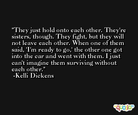 They just hold onto each other. They're sisters, though. They fight, but they will not leave each other. When one of them said, 'I'm ready to go,' the other one got into the car and went with them. I just can't imagine them surviving without each other. -Kelli Dickens