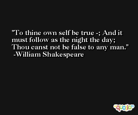 To thine own self be true -; And it must follow as the night the day; Thou canst not be false to any man. -William Shakespeare