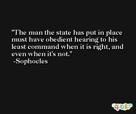 The man the state has put in place must have obedient hearing to his least command when it is right, and even when it's not. -Sophocles