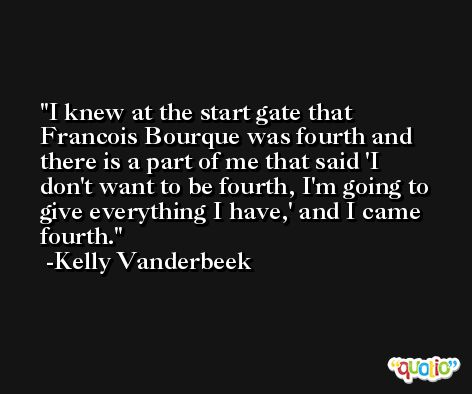 I knew at the start gate that Francois Bourque was fourth and there is a part of me that said 'I don't want to be fourth, I'm going to give everything I have,' and I came fourth. -Kelly Vanderbeek