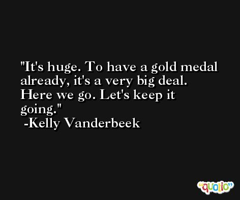 It's huge. To have a gold medal already, it's a very big deal. Here we go. Let's keep it going. -Kelly Vanderbeek