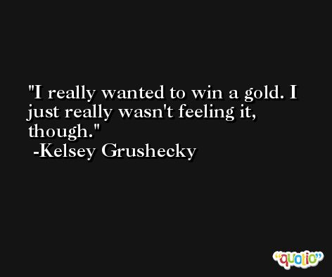 I really wanted to win a gold. I just really wasn't feeling it, though. -Kelsey Grushecky