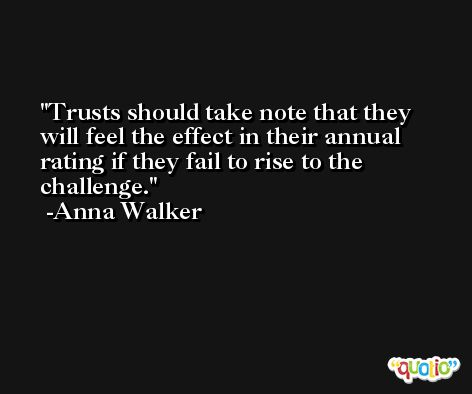 Trusts should take note that they will feel the effect in their annual rating if they fail to rise to the challenge. -Anna Walker