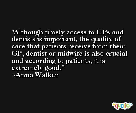 Although timely access to GPs and dentists is important, the quality of care that patients receive from their GP, dentist or midwife is also crucial and according to patients, it is extremely good. -Anna Walker