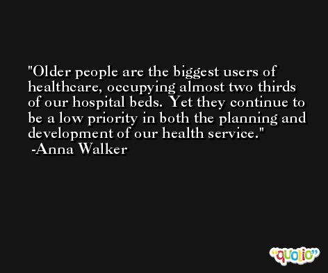 Older people are the biggest users of healthcare, occupying almost two thirds of our hospital beds. Yet they continue to be a low priority in both the planning and development of our health service. -Anna Walker