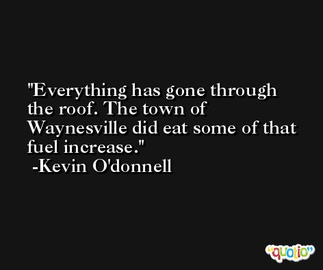 Everything has gone through the roof. The town of Waynesville did eat some of that fuel increase. -Kevin O'donnell