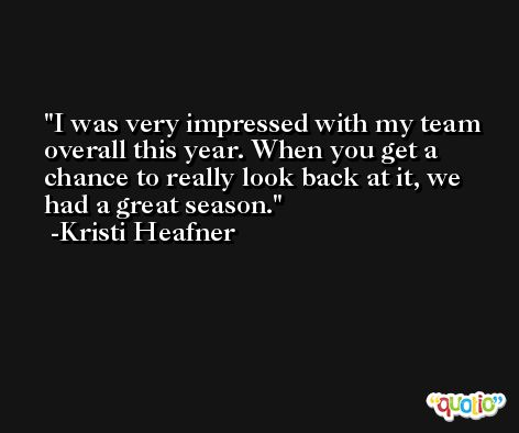 I was very impressed with my team overall this year. When you get a chance to really look back at it, we had a great season. -Kristi Heafner