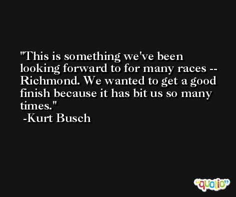 This is something we've been looking forward to for many races -- Richmond. We wanted to get a good finish because it has bit us so many times. -Kurt Busch