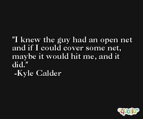 I knew the guy had an open net and if I could cover some net, maybe it would hit me, and it did. -Kyle Calder