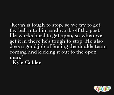 Kevin is tough to stop, so we try to get the ball into him and work off the post. He works hard to get open, so when we get it in there he's tough to stop. He also does a good job of feeling the double team coming and kicking it out to the open man. -Kyle Calder