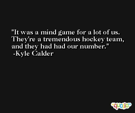 It was a mind game for a lot of us. They're a tremendous hockey team, and they had had our number. -Kyle Calder