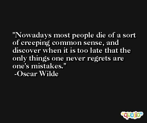 Nowadays most people die of a sort of creeping common sense, and discover when it is too late that the only things one never regrets are one's mistakes. -Oscar Wilde