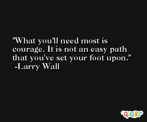 What you'll need most is courage. It is not an easy path that you've set your foot upon. -Larry Wall