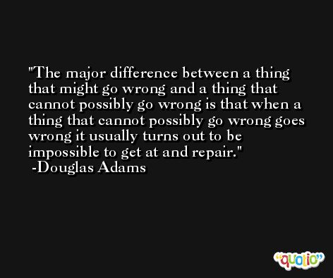The major difference between a thing that might go wrong and a thing that cannot possibly go wrong is that when a thing that cannot possibly go wrong goes wrong it usually turns out to be impossible to get at and repair. -Douglas Adams