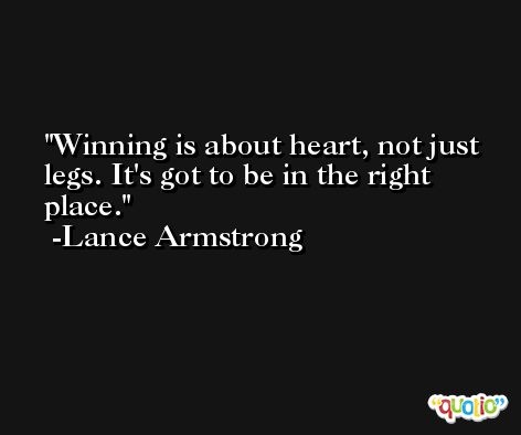 Winning is about heart, not just legs. It's got to be in the right place. -Lance Armstrong