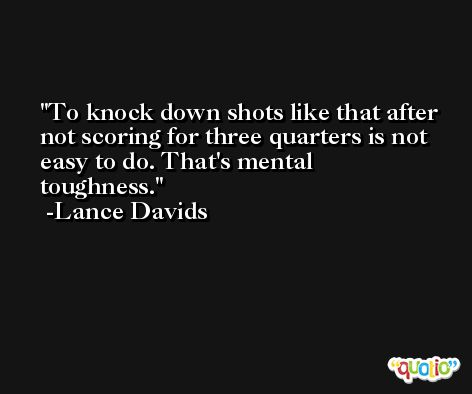 To knock down shots like that after not scoring for three quarters is not easy to do. That's mental toughness. -Lance Davids