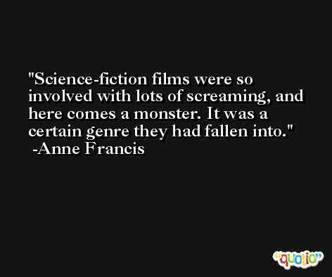 Science-fiction films were so involved with lots of screaming, and here comes a monster. It was a certain genre they had fallen into. -Anne Francis