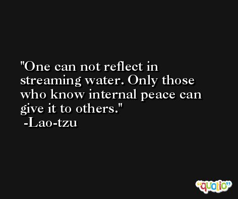 One can not reflect in streaming water. Only those who know internal peace can give it to others. -Lao-tzu