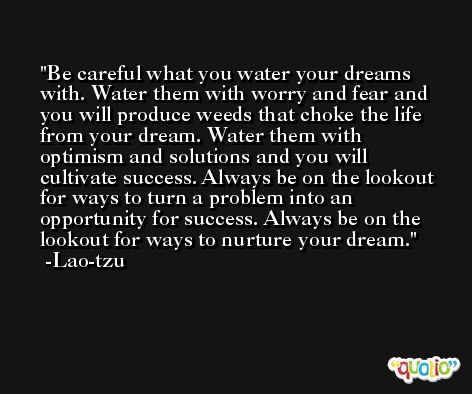 Be careful what you water your dreams with. Water them with worry and fear and you will produce weeds that choke the life from your dream. Water them with optimism and solutions and you will cultivate success. Always be on the lookout for ways to turn a problem into an opportunity for success. Always be on the lookout for ways to nurture your dream. -Lao-tzu