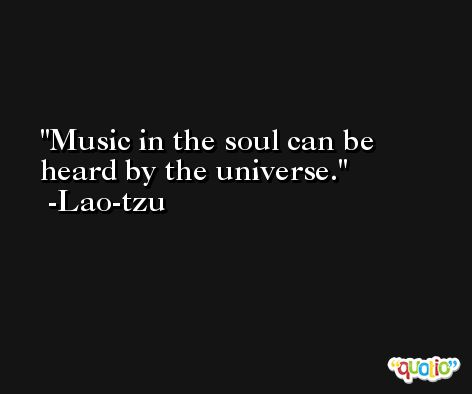 Music in the soul can be heard by the universe. -Lao-tzu