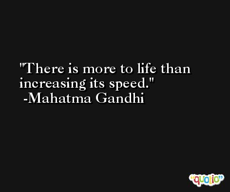 There is more to life than increasing its speed. -Mahatma Gandhi