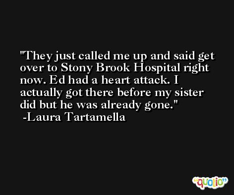 They just called me up and said get over to Stony Brook Hospital right now. Ed had a heart attack. I actually got there before my sister did but he was already gone. -Laura Tartamella