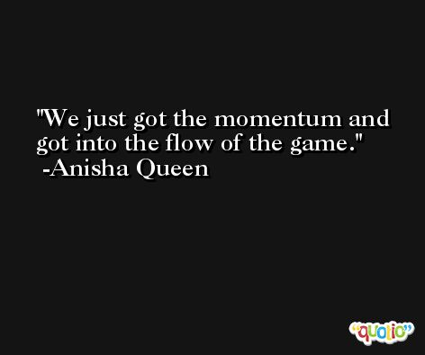 We just got the momentum and got into the flow of the game. -Anisha Queen