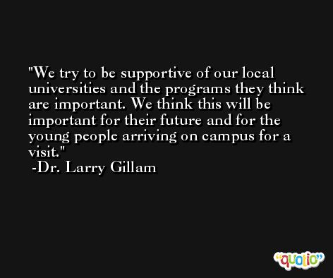 We try to be supportive of our local universities and the programs they think are important. We think this will be important for their future and for the young people arriving on campus for a visit. -Dr. Larry Gillam