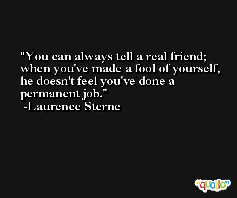 You can always tell a real friend; when you've made a fool of yourself, he doesn't feel you've done a permanent job. -Laurence Sterne