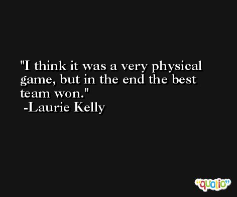 I think it was a very physical game, but in the end the best team won. -Laurie Kelly