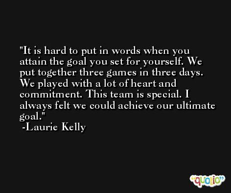 It is hard to put in words when you attain the goal you set for yourself. We put together three games in three days. We played with a lot of heart and commitment. This team is special. I always felt we could achieve our ultimate goal. -Laurie Kelly