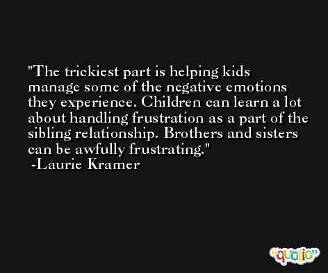 The trickiest part is helping kids manage some of the negative emotions they experience. Children can learn a lot about handling frustration as a part of the sibling relationship. Brothers and sisters can be awfully frustrating. -Laurie Kramer