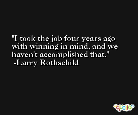 I took the job four years ago with winning in mind, and we haven't accomplished that. -Larry Rothschild
